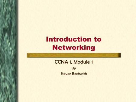 Introduction to Networking CCNA 1, Module 1 By Steven Beckwith.