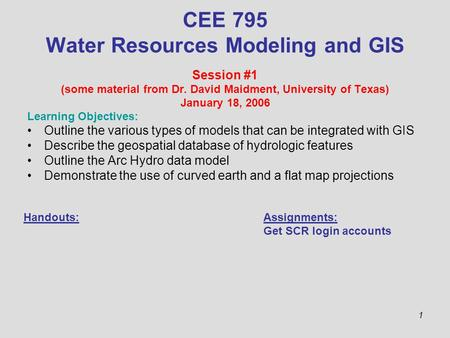 1 CEE 795 Water Resources Modeling and GIS Session #1 (some material from Dr. David Maidment, University of Texas) January 18, 2006 Learning Objectives: