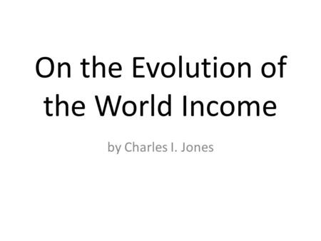 On the Evolution of the World Income by Charles I. Jones.