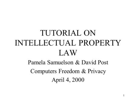1 TUTORIAL ON INTELLECTUAL PROPERTY LAW Pamela Samuelson & David Post Computers Freedom & Privacy April 4, 2000.