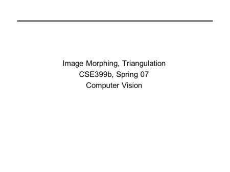 Image Morphing, Triangulation CSE399b, Spring 07 Computer Vision.