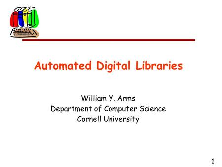 1 Automated Digital Libraries William Y. Arms Department of Computer Science Cornell University.