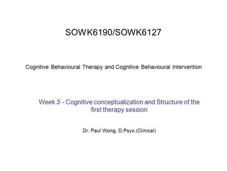 SOWK6190/SOWK6127 Cognitive Behavioural Therapy and Cognitive Behavioural Intervention Week 3 - Cognitive conceptualization and Structure of the first.