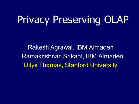 Privacy Preserving OLAP Rakesh Agrawal, IBM Almaden Ramakrishnan Srikant, IBM Almaden Dilys Thomas, Stanford University.