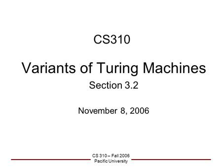 CS 310 – Fall 2006 Pacific University CS310 Variants of Turing Machines Section 3.2 November 8, 2006.
