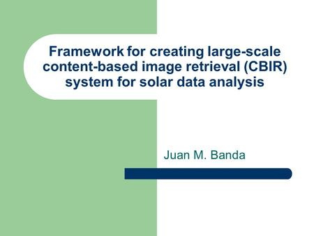 Framework <strong>for</strong> creating large-scale content-based image retrieval (CBIR) <strong>system</strong> <strong>for</strong> <strong>solar</strong> data analysis Juan M. Banda.