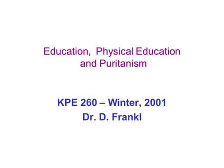 Education, Physical Education and Puritanism KPE 260 – Winter, 2001 Dr. D. Frankl.