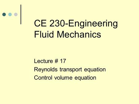 CE 230-Engineering Fluid Mechanics Lecture # 17 Reynolds transport equation Control volume equation.