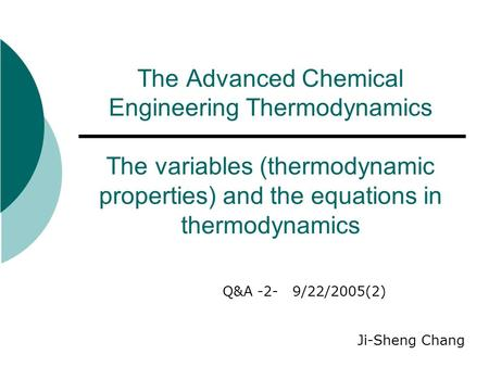 The Advanced Chemical Engineering Thermodynamics The variables (thermodynamic properties) and the equations in thermodynamics Q&A -2- 9/22/2005(2) Ji-Sheng.
