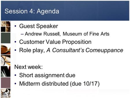Session 4: Agenda Guest Speaker –Andrew Russell, Museum of Fine Arts Customer Value Proposition Role play, A Consultant's Comeuppance Next week: Short.