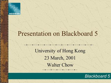 Blackboard 5 Presentation on Blackboard 5 University of Hong Kong 23 March, 2001 Walter Chow.