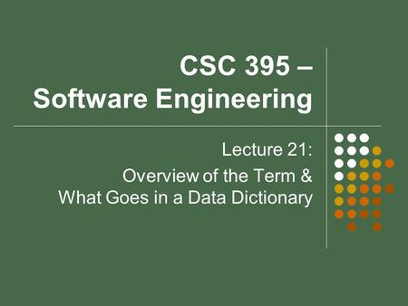 CSC 395 – Software Engineering Lecture 21: Overview of the Term & What Goes in a Data Dictionary.