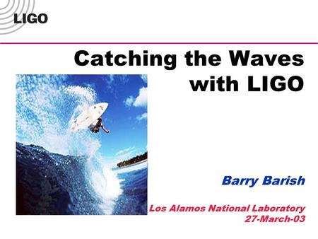 Catching the Waves with LIGO Barry Barish Los Alamos National Laboratory 27-March-03.