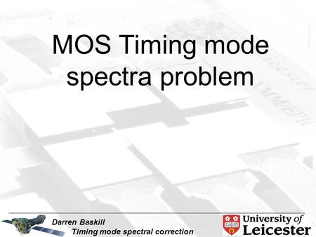 Darren Baskill Timing mode spectral correction MOS Timing mode spectra problem.