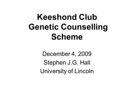 Keeshond Club Genetic Counselling Scheme December 4, 2009 Stephen J.G. Hall University of Lincoln.