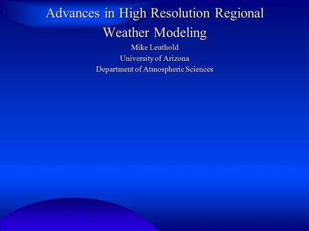 Advances in High Resolution Regional Weather Modeling Mike Leuthold University of Arizona Department of Atmospheric Sciences.