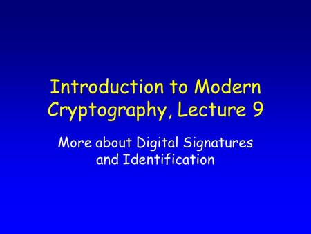 Introduction to Modern Cryptography, Lecture 9 More about Digital Signatures and Identification.