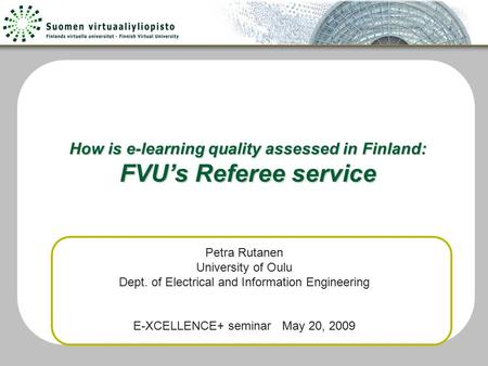 How is e-learning quality assessed in Finland: FVU's Referee service Petra Rutanen University of Oulu Dept. of Electrical and Information Engineering E-XCELLENCE+
