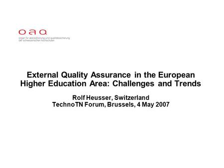 External Quality Assurance in the European Higher Education Area: Challenges and Trends Rolf Heusser, Switzerland TechnoTN Forum, Brussels, 4 May 2007.