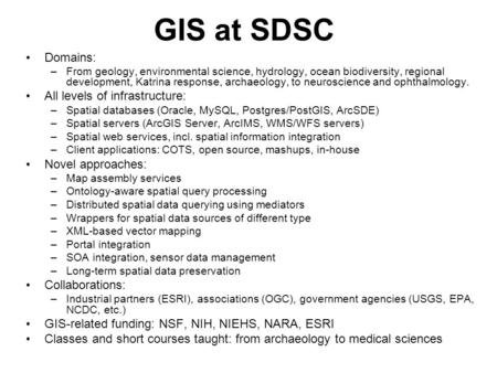 GIS at SDSC Domains: –From geology, environmental science, hydrology, ocean biodiversity, regional development, Katrina response, archaeology, to neuroscience.
