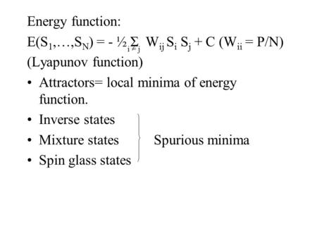 Energy function: E(S 1,…,S N ) = - ½ Σ W ij S i S j + C (W ii = P/N) (Lyapunov function) Attractors= local minima of energy function. Inverse states Mixture.