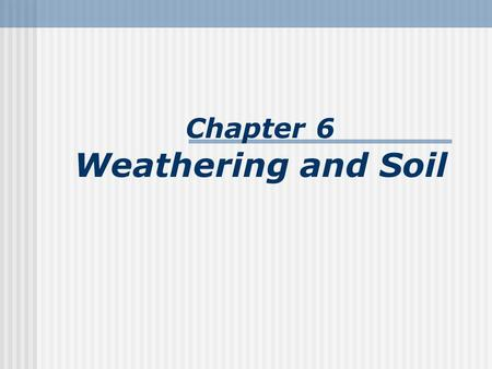 Chapter 6 Weathering and Soil. Earth's external processes Weathering – the physical breakdown (disintegration) and chemical alteration (decomposition)