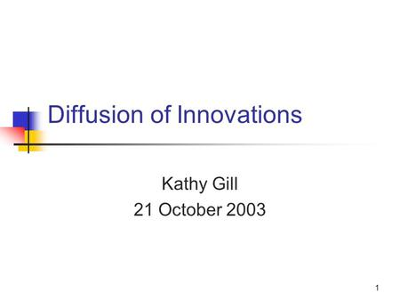1 Diffusion of Innovations Kathy Gill 21 October 2003.