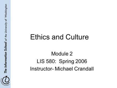 Ethics and Culture Module 2 LIS 580: Spring 2006 Instructor- Michael Crandall.