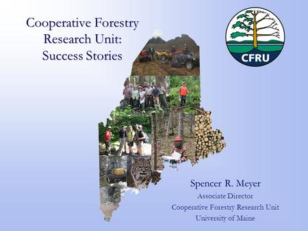 Cooperative Forestry Research Unit: Success Stories Spencer R. Meyer Associate Director Cooperative Forestry Research Unit University of Maine.