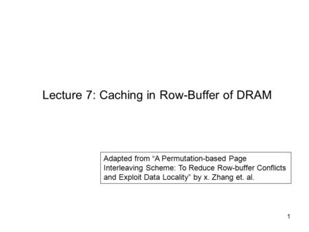 "1 Lecture 7: Caching in Row-Buffer of DRAM Adapted from ""A Permutation-based Page Interleaving Scheme: To Reduce Row-buffer Conflicts and Exploit Data."