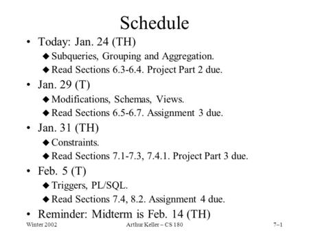 Winter 2002Arthur Keller – CS 1807–1 Schedule Today: Jan. 24 (TH) u Subqueries, Grouping and Aggregation. u Read Sections 6.3-6.4. Project Part 2 due.