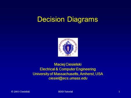  2001 CiesielskiBDD Tutorial1 Decision Diagrams Maciej Ciesielski Electrical & Computer Engineering University of Massachusetts, Amherst, USA