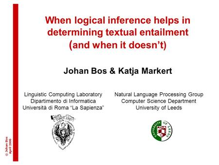© Johan Bos April 200 6 When logical inference helps in determining textual entailment ( and when it doesn't) Johan Bos & Katja Markert Linguistic Computing.