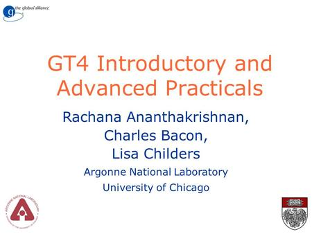 GT4 Introductory and Advanced Practicals Rachana Ananthakrishnan, Charles Bacon, Lisa Childers Argonne National Laboratory University of Chicago.