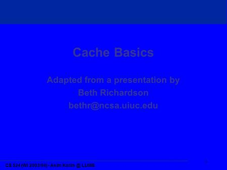 CS 524 (Wi 2003/04) - Asim LUMS 1 Cache Basics Adapted from a presentation by Beth Richardson
