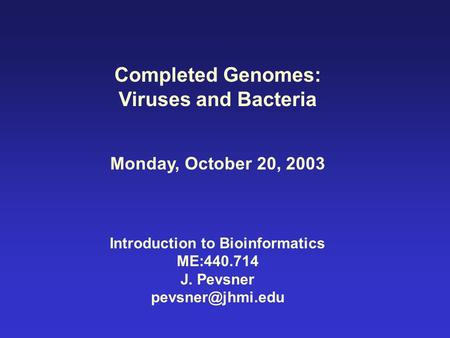 Completed Genomes: Viruses and Bacteria Monday, October 20, 2003 Introduction to Bioinformatics ME:440.714 J. Pevsner
