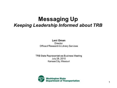1 Messaging Up Keeping Leadership Informed about TRB TRB State Representatives Business Meeting July 28, 2010 Kansas City, Missouri Leni Oman Director.