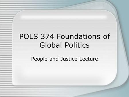 POLS 374 Foundations of Global Politics People and Justice Lecture.