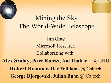1 Mining the Sky The World-Wide Telescope Jim Gray Microsoft Research Collaborating with: Alex Szalay, Peter Kunszt, Ani JHU Robert Brunner,
