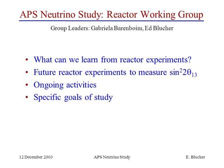 12 December 2003APS Neutrino StudyE. Blucher APS Neutrino Study: Reactor Working Group What can we learn from reactor experiments? Future reactor experiments.