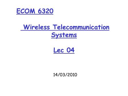 Wireless Telecommunication Systems Lec 04 14/03/2010 ECOM 6320.