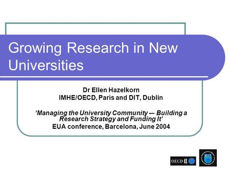 Growing Research in New Universities Dr Ellen Hazelkorn IMHE/OECD, Paris and DIT, Dublin 'Managing the University Community -– Building a Research Strategy.