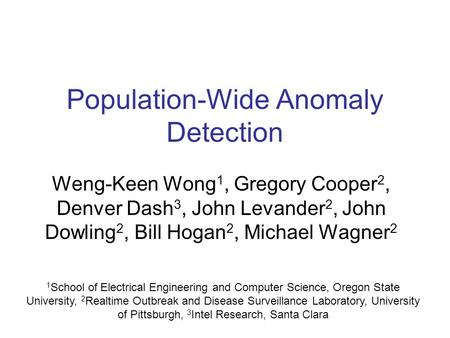 Population-Wide Anomaly Detection Weng-Keen Wong 1, Gregory Cooper 2, Denver Dash 3, John Levander 2, John Dowling 2, Bill Hogan 2, Michael Wagner 2 1.