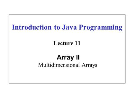 Introduction to Java Programming Lecture 11 Array II Multidimensional Arrays.