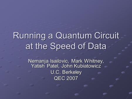 Running a Quantum Circuit at the Speed of Data Nemanja Isailovic, Mark Whitney, Yatish Patel, John Kubiatowicz U.C. Berkeley QEC 2007.