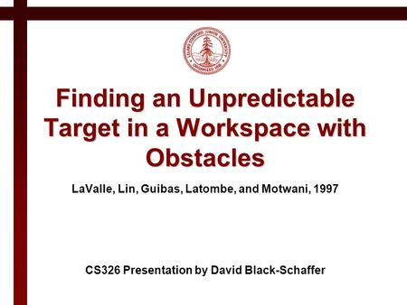 Finding an Unpredictable Target in a Workspace with Obstacles LaValle, Lin, Guibas, Latombe, and Motwani, 1997 CS326 Presentation by David Black-Schaffer.