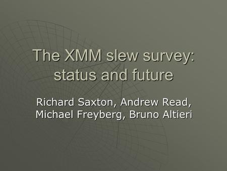 The XMM slew survey: status and future Richard Saxton, Andrew Read, Michael Freyberg, Bruno Altieri.
