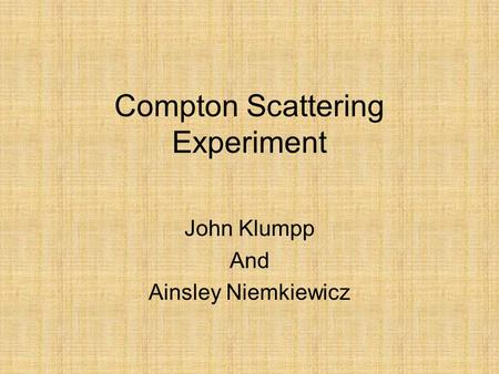 Compton Scattering Experiment John Klumpp And Ainsley Niemkiewicz.