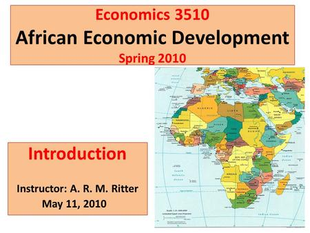 Economics 3510 African Economic Development Spring 2010 Introduction Instructor: A. R. M. Ritter May 11, 2010.