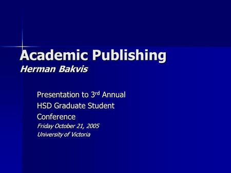 Academic Publishing Herman Bakvis Presentation to 3 rd Annual HSD Graduate Student Conference Friday October 21, 2005 University of Victoria.